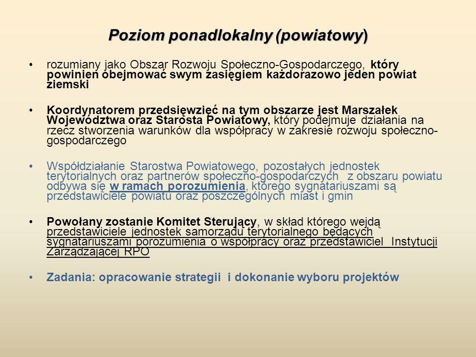 Poziom ponadlokalny (powiatowy) rozumiany jako Obszar Rozwoju Społeczno-Gospodarczego, który powinien obejmować swym zasięgiem każdorazowo jeden powiat ziemski Koordynatorem przedsięwzięć na tym obszarze jest Marszałek Województwa oraz Starosta Powiatowy, który podejmuje działania na rzecz stworzenia warunków dla współpracy w zakresie rozwoju społeczno- gospodarczego Współdziałanie Starostwa Powiatowego, pozostałych jednostek terytorialnych oraz partnerów społeczno-gospodarczych z obszaru powiatu odbywa się w ramach porozumienia, którego sygnatariuszami są przedstawiciele powiatu oraz poszczególnych miast i gmin Powołany zostanie Komitet Sterujący, w skład którego wejdą przedstawiciele jednostek samorządu terytorialnego będących sygnatariuszami porozumienia o współpracy oraz przedstawiciel Instytucji Zarządzającej RPO Zadania: opracowanie strategii i dokonanie wyboru projektów