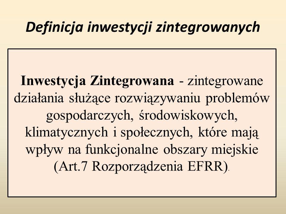 Definicja inwestycji zintegrowanych Inwestycja Zintegrowana - zintegrowane działania służące rozwiązywaniu problemów gospodarczych, środowiskowych, klimatycznych i społecznych, które mają wpływ na funkcjonalne obszary miejskie (Art.7 Rozporządzenia EFRR).