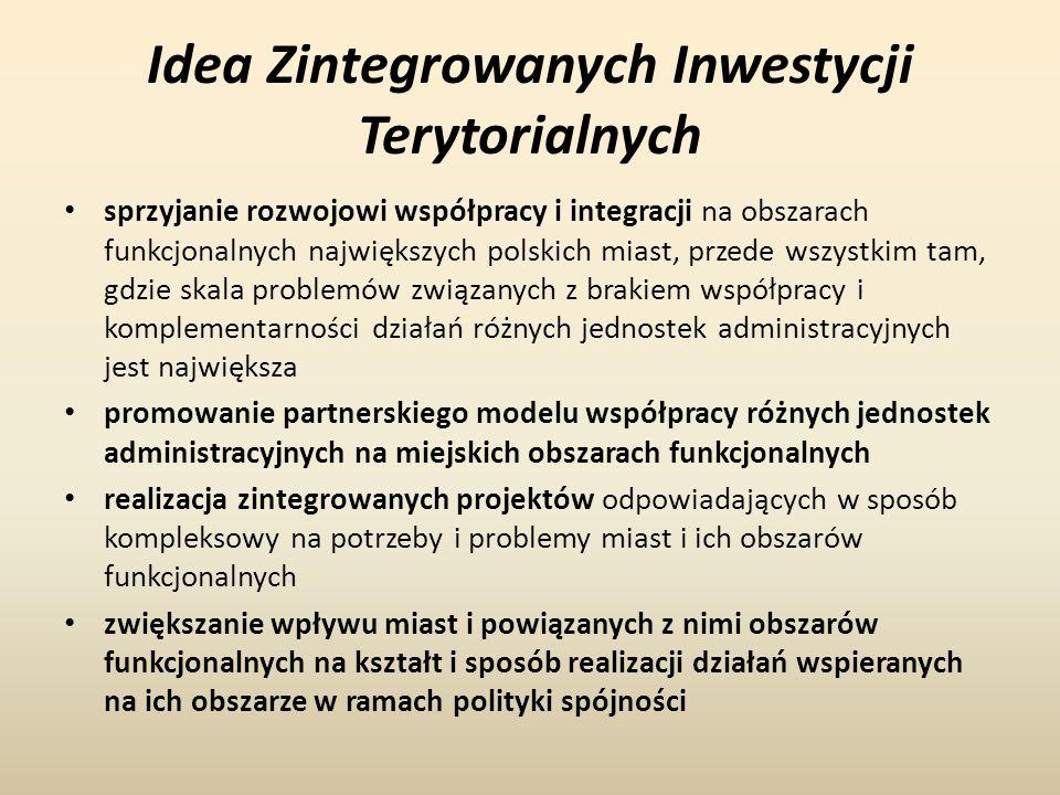 Idea Zintegrowanych Inwestycji Terytorialnych sprzyjanie rozwojowi współpracy i integracji na obszarach funkcjonalnych największych polskich miast, przede wszystkim tam, gdzie skala problemów związanych z brakiem współpracy i komplementarności działań różnych jednostek administracyjnych jest największa promowanie partnerskiego modelu współpracy różnych jednostek administracyjnych na miejskich obszarach funkcjonalnych realizacja zintegrowanych projektów odpowiadających w sposób kompleksowy na potrzeby i problemy miast i ich obszarów funkcjonalnych zwiększanie wpływu miast i powiązanych z nimi obszarów funkcjonalnych na kształt i sposób realizacji działań wspieranych na ich obszarze w ramach polityki spójności