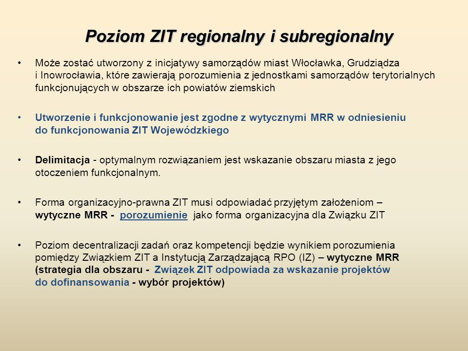 Może zostać utworzony z inicjatywy samorządów miast Włocławka, Grudziądza i Inowrocławia, które zawierają porozumienia z jednostkami samorządów terytorialnych funkcjonujących w obszarze ich powiatów ziemskich Utworzenie i funkcjonowanie jest zgodne z wytycznymi MRR w odniesieniu do funkcjonowania ZIT Wojewódzkiego Delimitacja - optymalnym rozwiązaniem jest wskazanie obszaru miasta z jego otoczeniem funkcjonalnym.