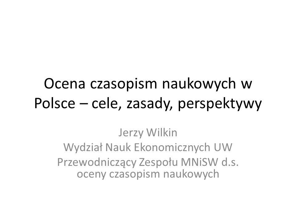 Ocena czasopism naukowych w Polsce – cele, zasady, perspektywy Jerzy Wilkin Wydział Nauk Ekonomicznych UW Przewodniczący Zespołu MNiSW d.s. oceny czas