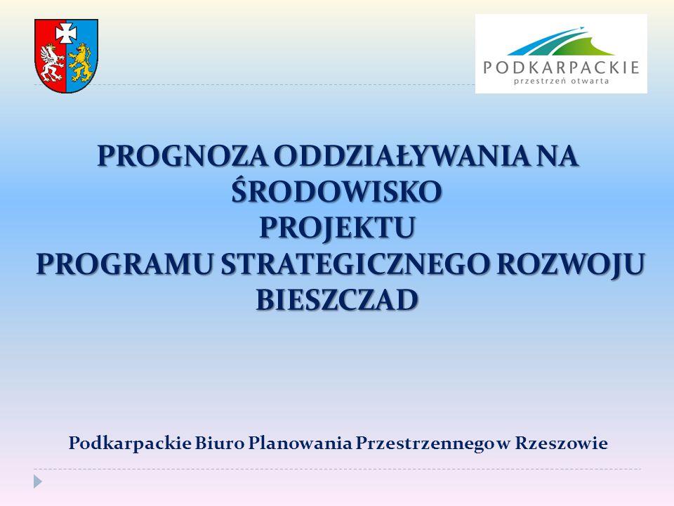 PROGNOZA ODDZIAŁYWANIA NA ŚRODOWISKO PROJEKTU PROGRAMU STRATEGICZNEGO ROZWOJU BIESZCZAD Podkarpackie Biuro Planowania Przestrzennego w Rzeszowie