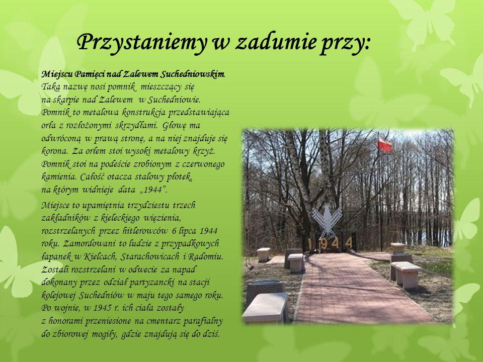 Przystaniemy w zadumie przy: Miejscu Pamięci nad Zalewem Suchedniowskim. Taką nazwę nosi pomnik mieszczący się na skarpie nad Zalewem w Suchedniowie.