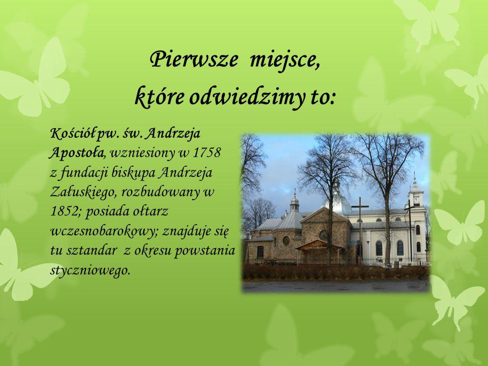 Pierwsze miejsce, które odwiedzimy to: Kościół pw. św. Andrzeja Apostoła, wzniesiony w 1758 z fundacji biskupa Andrzeja Załuskiego, rozbudowany w 1852
