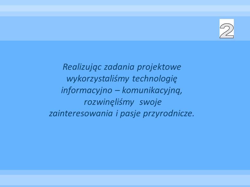Realizując zadania projektowe wykorzystaliśmy technologię informacyjno – komunikacyjną, rozwinęliśmy swoje zainteresowania i pasje przyrodnicze.