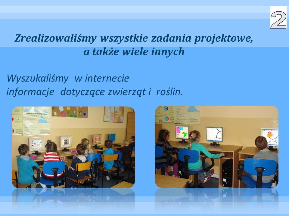 Zrealizowaliśmy wszystkie zadania projektowe, a także wiele innych Wyszukaliśmy w internecie informacje dotyczące zwierząt i roślin.
