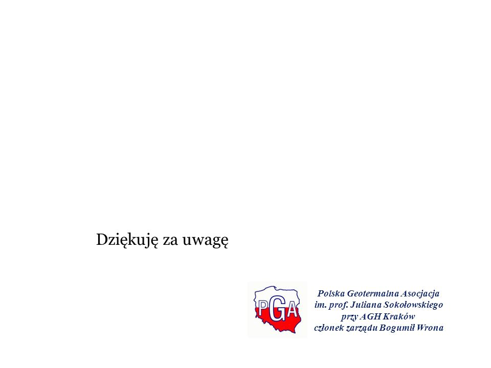 Dziękuję za uwagę Polska Geotermalna Asocjacja im. prof. Juliana Sokołowskiego przy AGH Kraków członek zarządu Bogumił Wrona