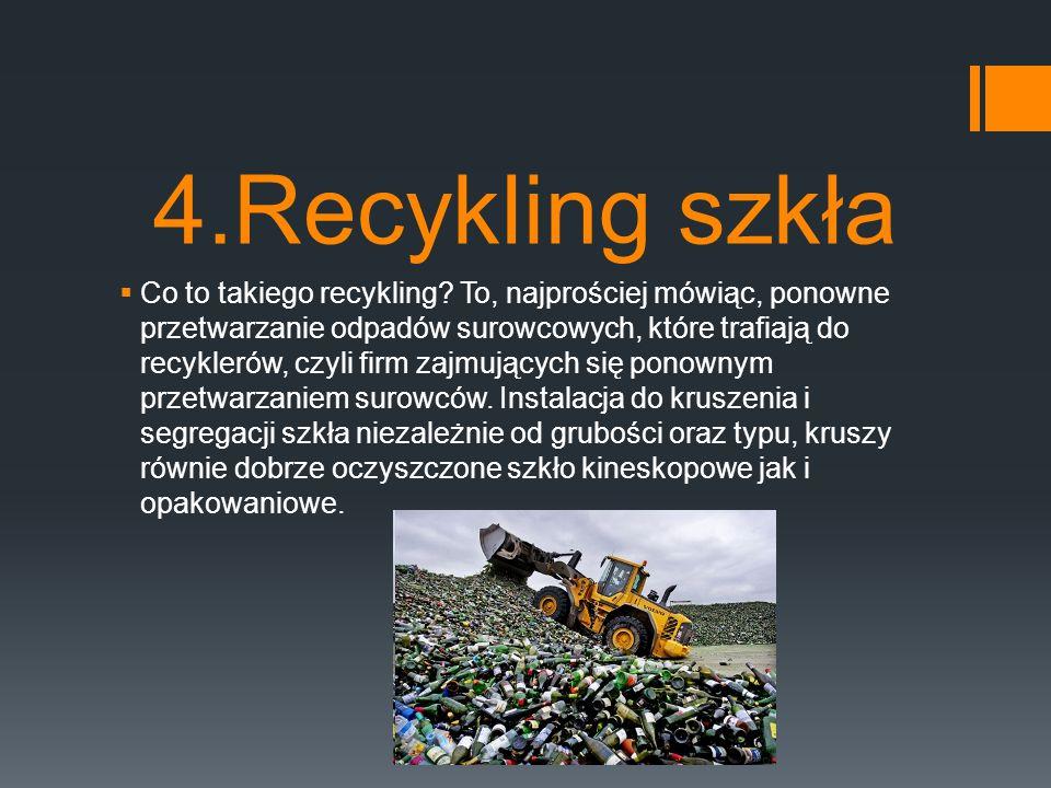 4.Recykling szkła  Co to takiego recykling? To, najprościej mówiąc, ponowne przetwarzanie odpadów surowcowych, które trafiają do recyklerów, czyli fi