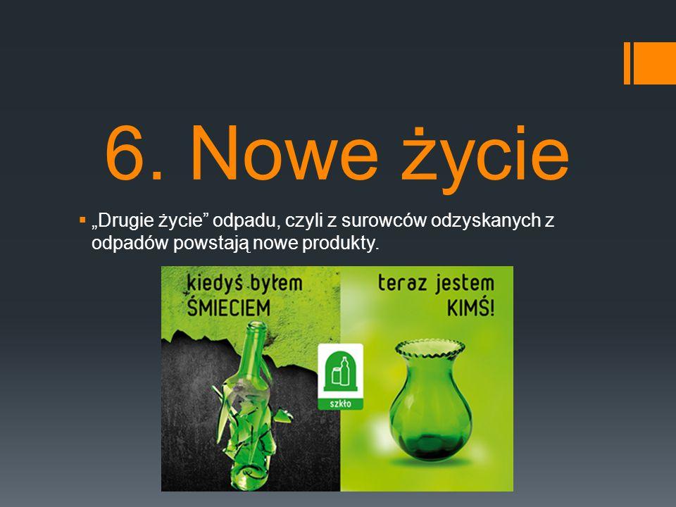 """6. Nowe życie  """"Drugie życie"""" odpadu, czyli z surowców odzyskanych z odpadów powstają nowe produkty."""