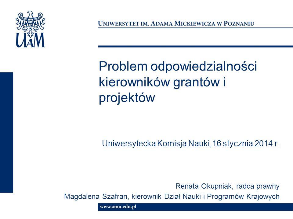 Problem odpowiedzialności kierowników grantów i projektów Uniwersytecka Komisja Nauki,16 stycznia 2014 r. Renata Okupniak, radca prawny Magdalena Szaf