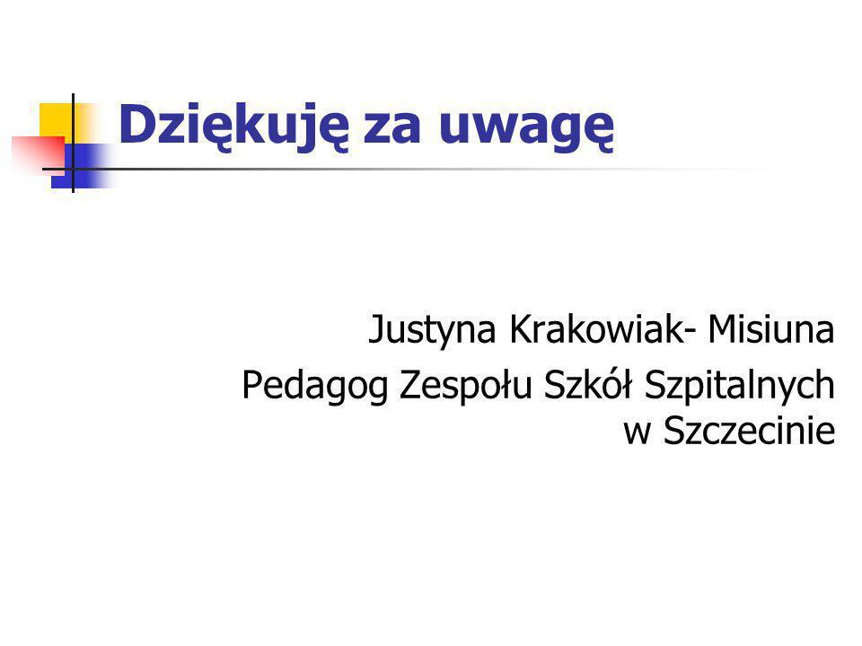 Dziękuję za uwagę Justyna Krakowiak- Misiuna Pedagog Zespołu Szkół Szpitalnych w Szczecinie