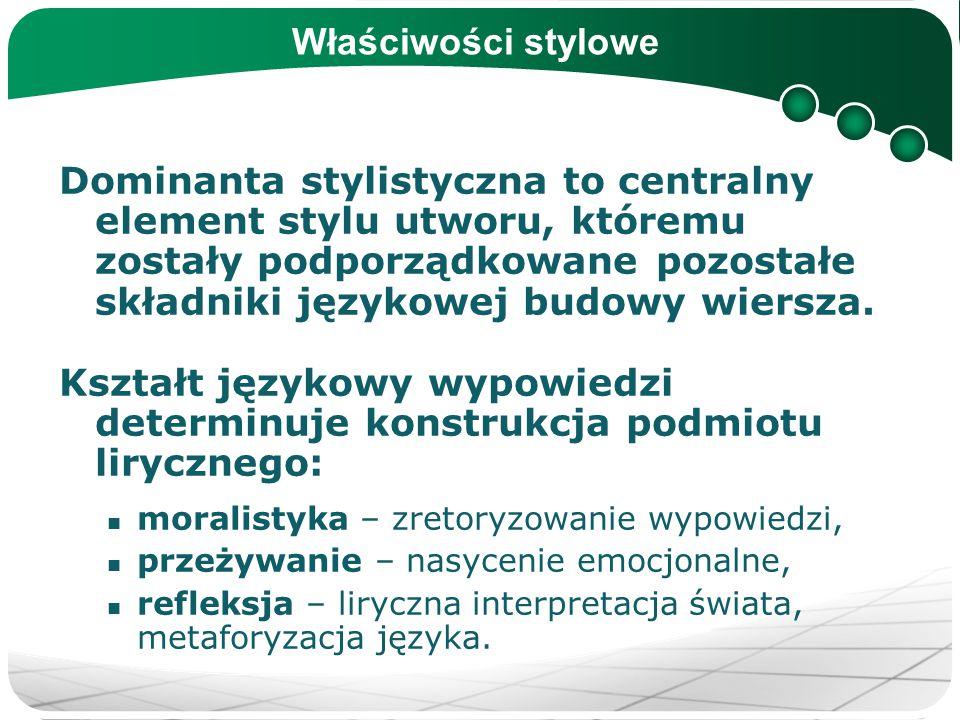Właściwości stylowe Dominanta stylistyczna to centralny element stylu utworu, któremu zostały podporządkowane pozostałe składniki językowej budowy wie