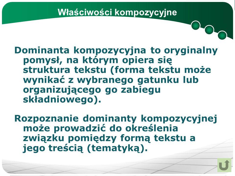 Właściwości kompozycyjne Dominanta kompozycyjna to oryginalny pomysł, na którym opiera się struktura tekstu (forma tekstu może wynikać z wybranego gat