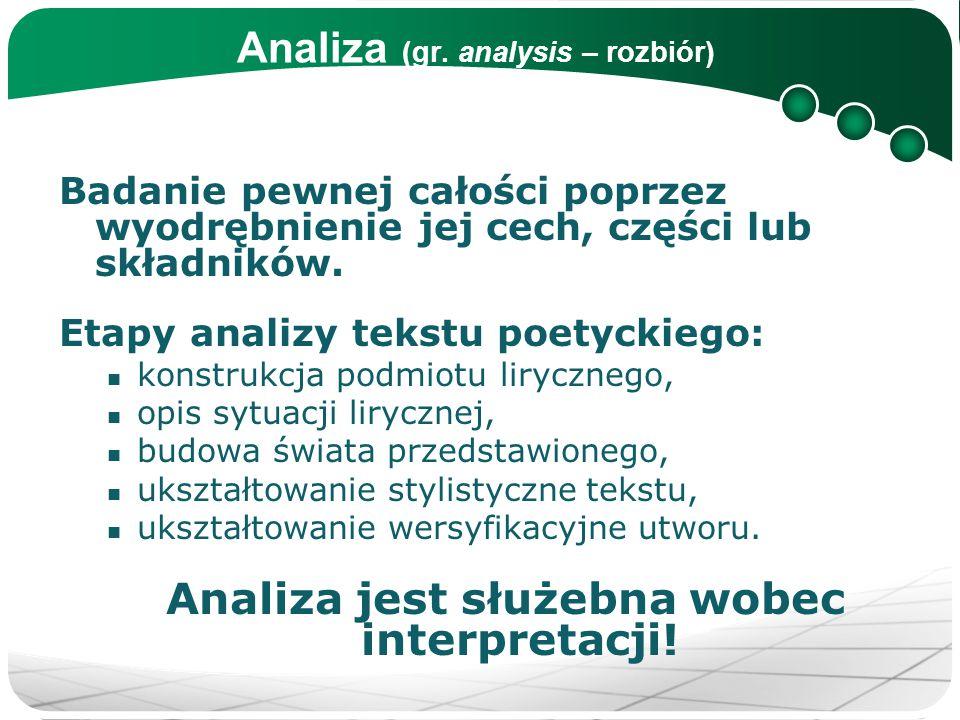 Analiza (gr. analysis – rozbiór) Badanie pewnej całości poprzez wyodrębnienie jej cech, części lub składników. Etapy analizy tekstu poetyckiego: konst