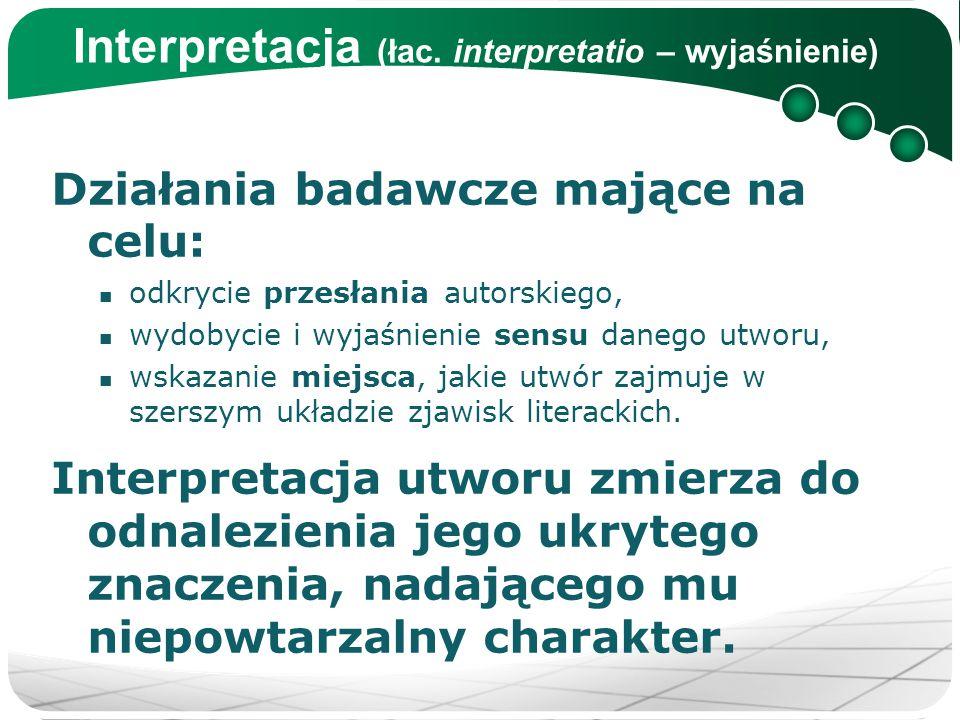 Interpretacja (łac. interpretatio – wyjaśnienie) Działania badawcze mające na celu: odkrycie przesłania autorskiego, wydobycie i wyjaśnienie sensu dan