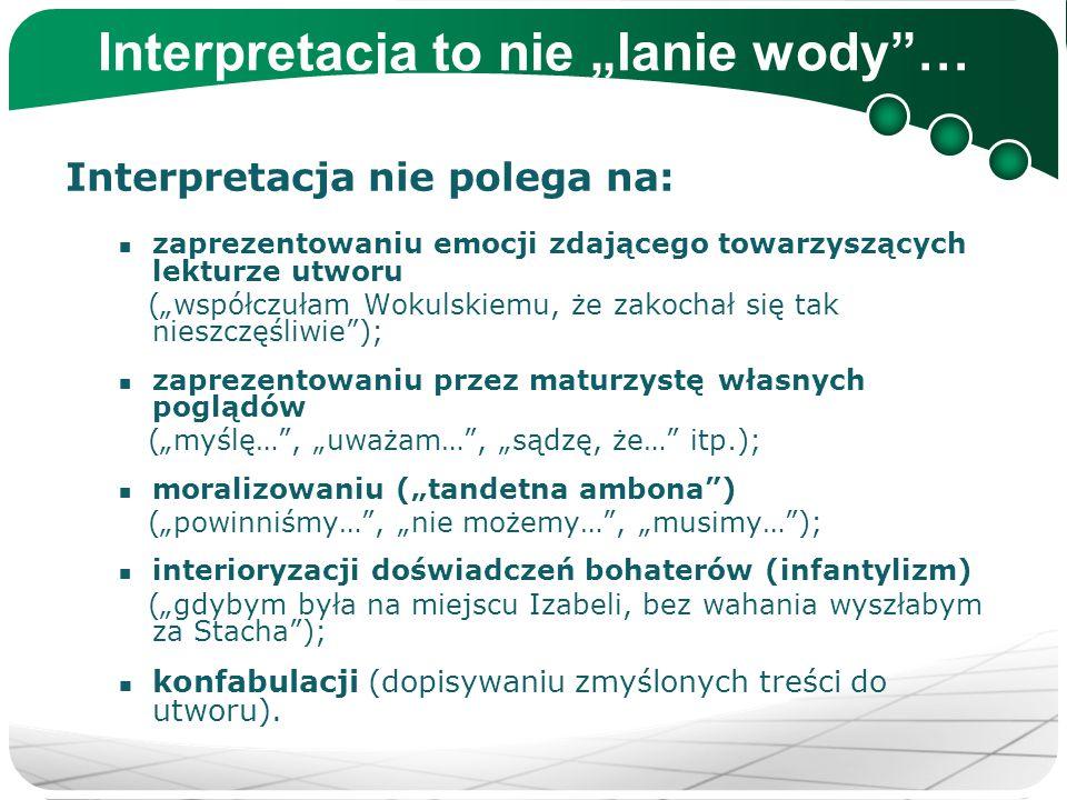 """Interpretacja to nie """"lanie wody""""… Interpretacja nie polega na: zaprezentowaniu emocji zdającego towarzyszących lekturze utworu (""""współczułam Wokulski"""