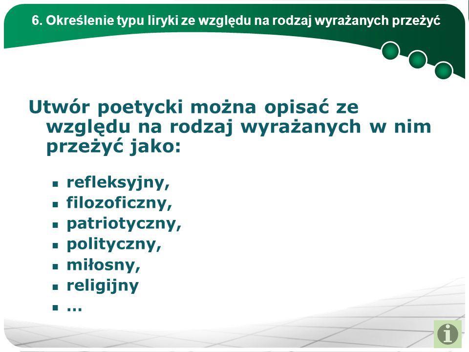 6. Określenie typu liryki ze względu na rodzaj wyrażanych przeżyć Utwór poetycki można opisać ze względu na rodzaj wyrażanych w nim przeżyć jako: refl
