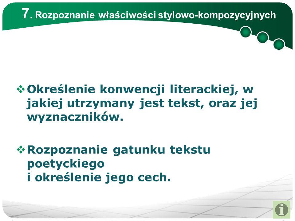 7. Rozpoznanie właściwości stylowo-kompozycyjnych  Określenie konwencji literackiej, w jakiej utrzymany jest tekst, oraz jej wyznaczników.  Rozpozna