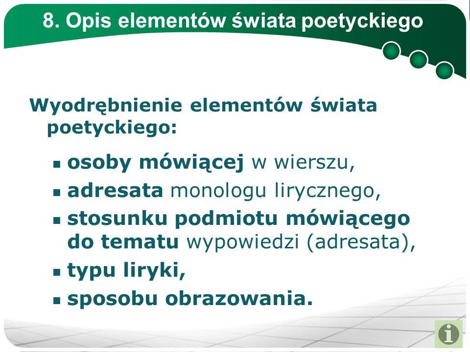 8. Opis elementów świata poetyckiego Wyodrębnienie elementów świata poetyckiego: osoby mówiącej w wierszu, adresata monologu lirycznego, stosunku podm