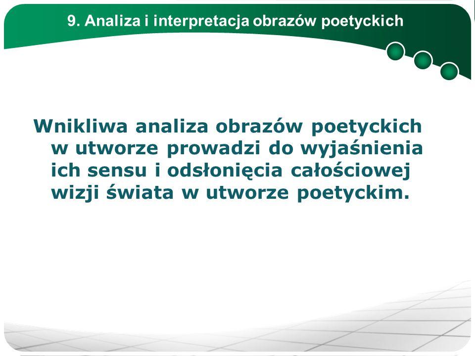 9. Analiza i interpretacja obrazów poetyckich Wnikliwa analiza obrazów poetyckich w utworze prowadzi do wyjaśnienia ich sensu i odsłonięcia całościowe