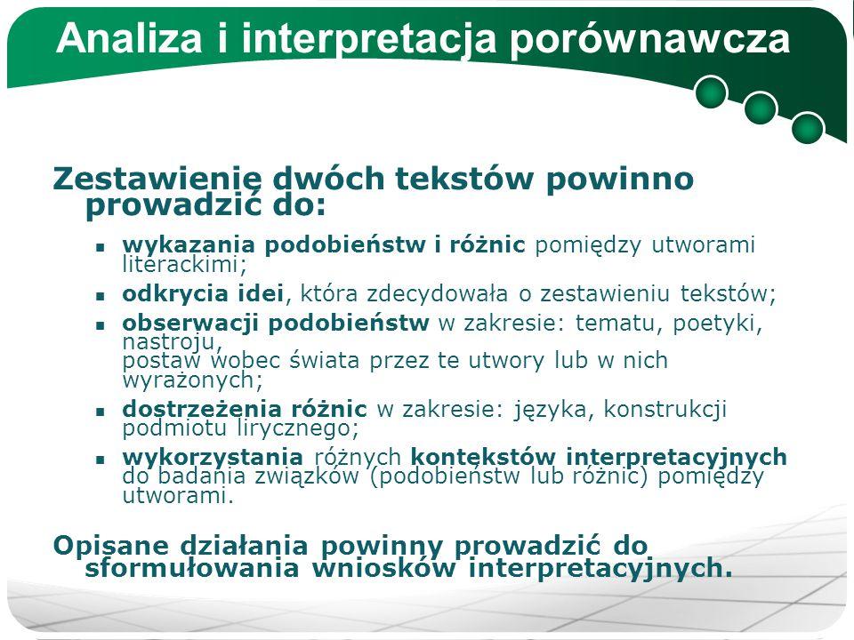 Analiza i interpretacja porównawcza Zestawienie dwóch tekstów powinno prowadzić do: wykazania podobieństw i różnic pomiędzy utworami literackimi; odkr