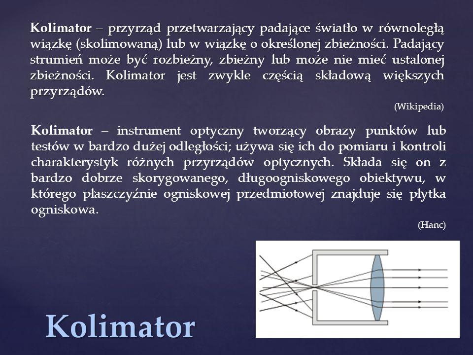 Kolimator Kolimator – przyrząd przetwarzający padające światło w równoległą wiązkę (skolimowaną) lub w wiązkę o określonej zbieżności.