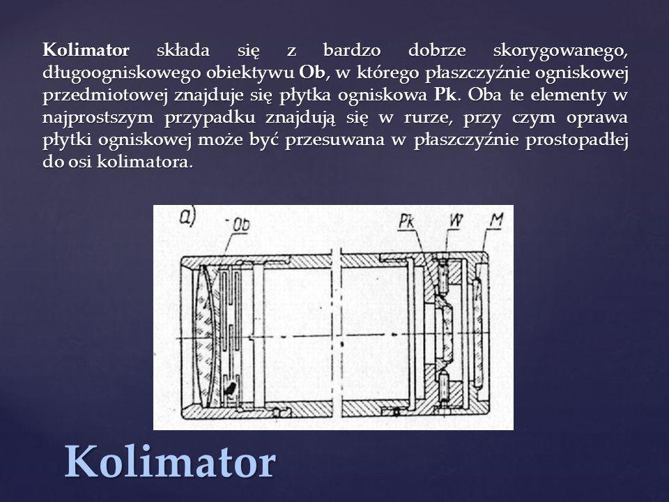 Kolimator Kolimator składa się z bardzo dobrze skorygowanego, długoogniskowego obiektywu Ob, w którego płaszczyźnie ogniskowej przedmiotowej znajduje się płytka ogniskowa Pk.