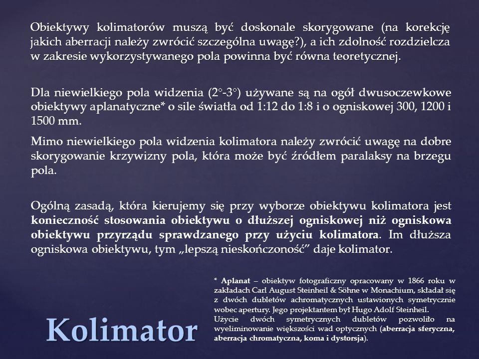 Kolimator Obiektywy kolimatorów muszą być doskonale skorygowane (na korekcję jakich aberracji należy zwrócić szczególna uwagę?), a ich zdolność rozdzielcza w zakresie wykorzystywanego pola powinna być równa teoretycznej.