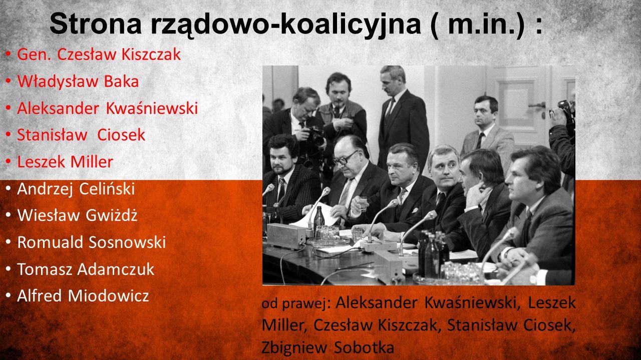 Strona rządowo-koalicyjna ( m.in.) : Gen. Czesław Kiszczak Władysław Baka Aleksander Kwaśniewski Stanisław Ciosek Leszek Miller Andrzej Celiński Wiesł
