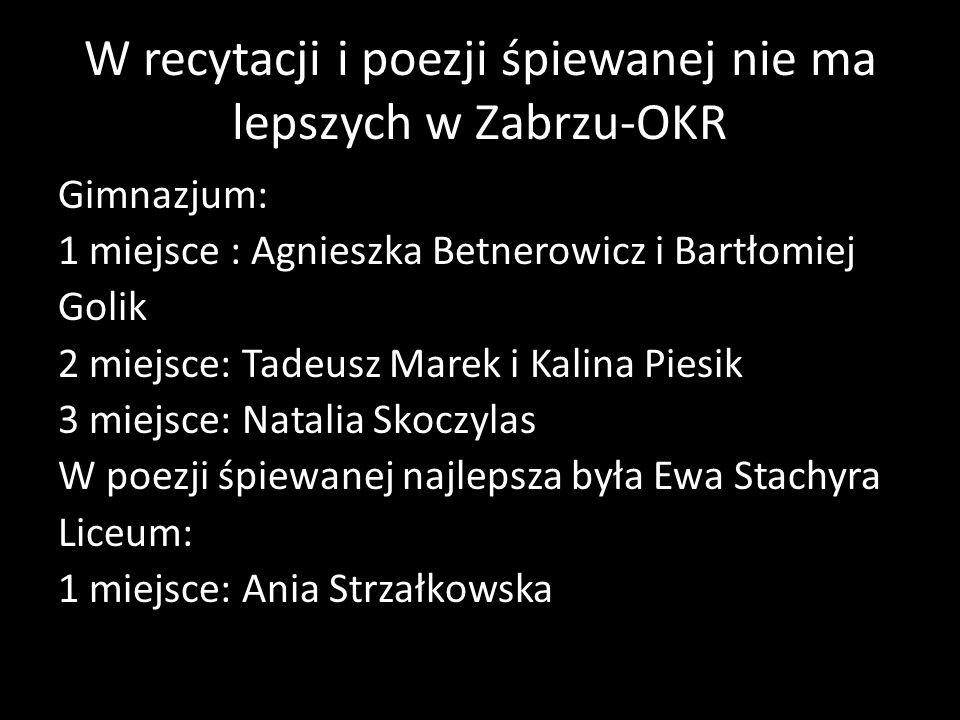 W recytacji i poezji śpiewanej nie ma lepszych w Zabrzu-OKR Gimnazjum: 1 miejsce : Agnieszka Betnerowicz i Bartłomiej Golik 2 miejsce: Tadeusz Marek i