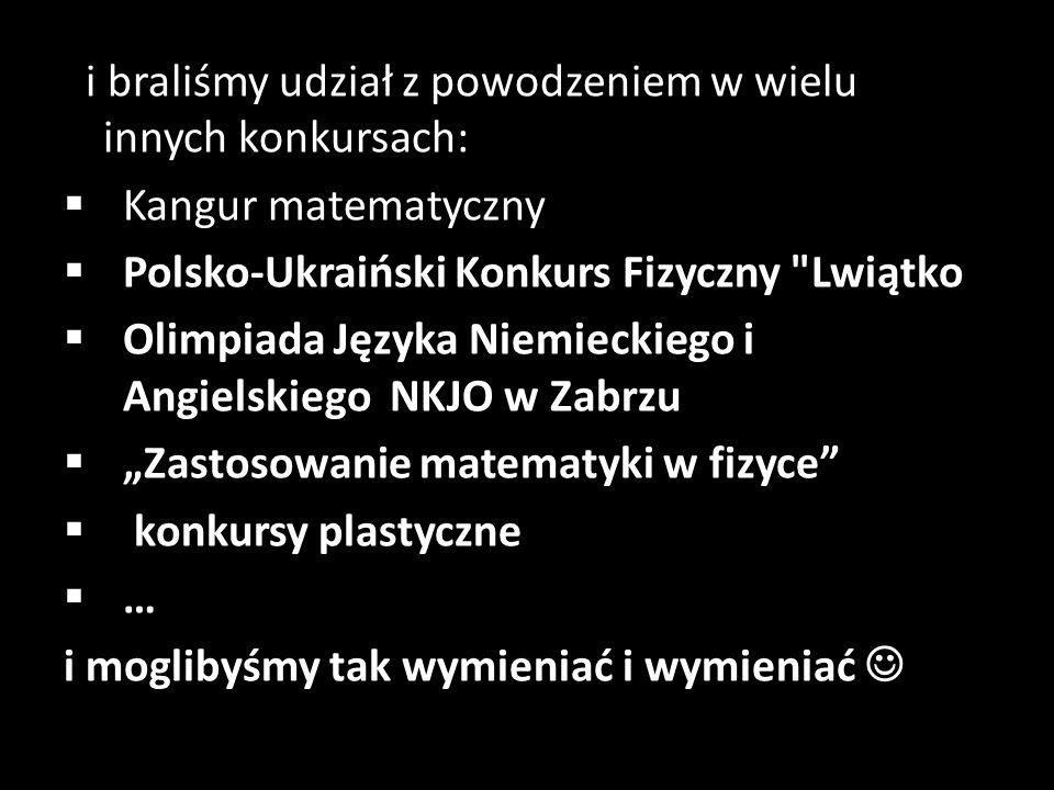 I i braliśmy udział z powodzeniem w wielu innych konkursach:  Kangur matematyczny  Polsko-Ukraiński Konkurs Fizyczny