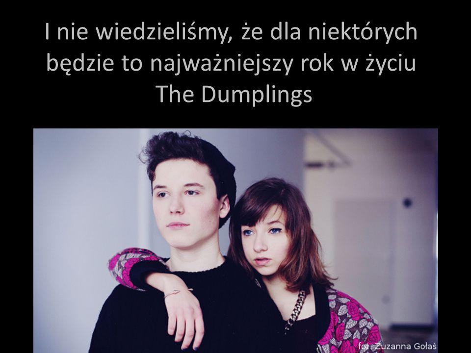 I nie wiedzieliśmy, że dla niektórych będzie to najważniejszy rok w życiu The Dumplings
