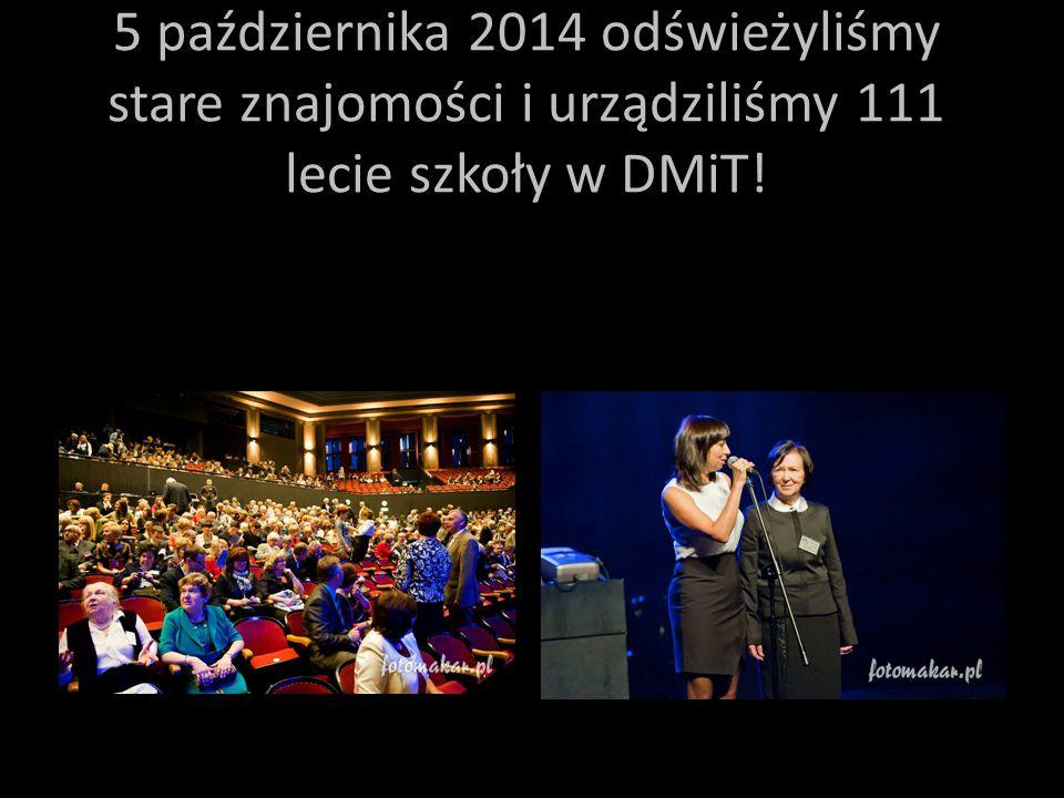 5 października 2014 odświeżyliśmy stare znajomości i urządziliśmy 111 lecie szkoły w DMiT!