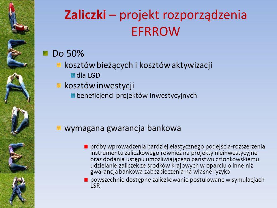 Zaliczki – projekt rozporządzenia EFRROW Do 50% kosztów bieżących i kosztów aktywizacji dla LGD kosztów inwestycji beneficjenci projektów inwestycyjnych wymagana gwarancja bankowa próby wprowadzenia bardziej elastycznego podejścia-rozszerzenia instrumentu zaliczkowego również na projekty nieinwestycyjne oraz dodania ustępu umożliwiającego państwu członkowskiemu udzielanie zaliczek ze środków krajowych w oparciu o inne niż gwarancja bankowa zabezpieczenia na własne ryzyko powszechnie dostępne zaliczkowanie postulowane w symulacjach LSR