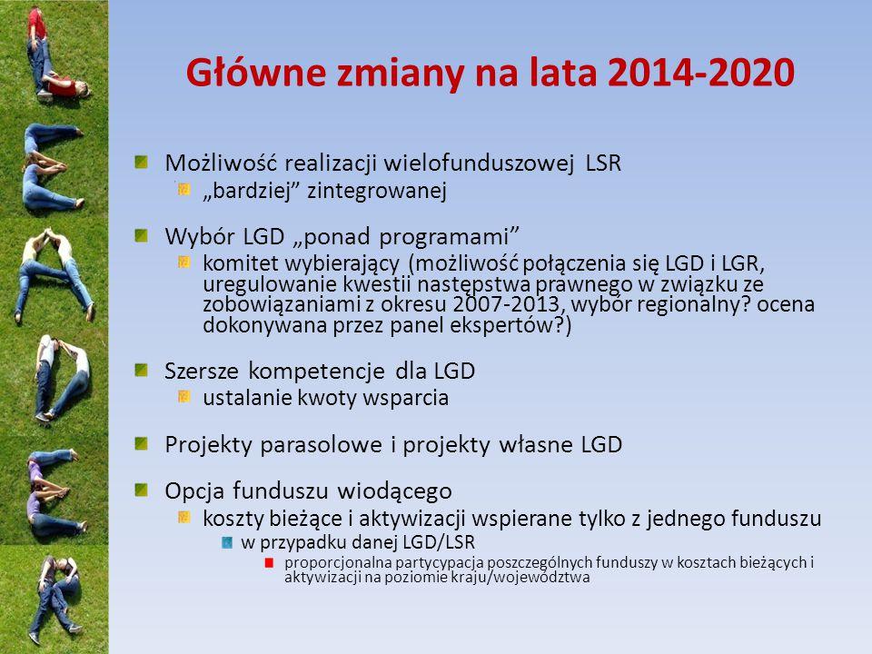 """Główne zmiany na lata 2014-2020 Możliwość realizacji wielofunduszowej LSR """"bardziej zintegrowanej Wybór LGD """"ponad programami komitet wybierający (możliwość połączenia się LGD i LGR, uregulowanie kwestii następstwa prawnego w związku ze zobowiązaniami z okresu 2007-2013, wybór regionalny."""