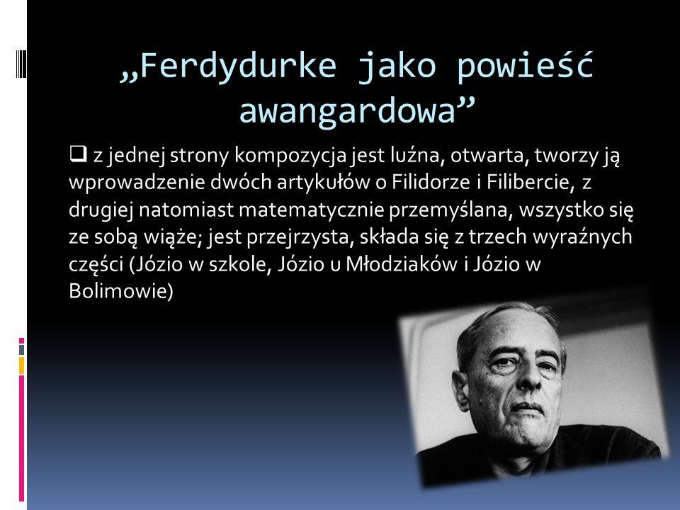 """""""Ferdydurke jako powieść awangardowa  z jednej strony kompozycja jest luźna, otwarta, tworzy ją wprowadzenie dwóch artykułów o Filidorze i Filibercie, z drugiej natomiast matematycznie przemyślana, wszystko się ze sobą wiąże; jest przejrzysta, składa się z trzech wyraźnych części (Józio w szkole, Józio u Młodziaków i Józio w Bolimowie)"""