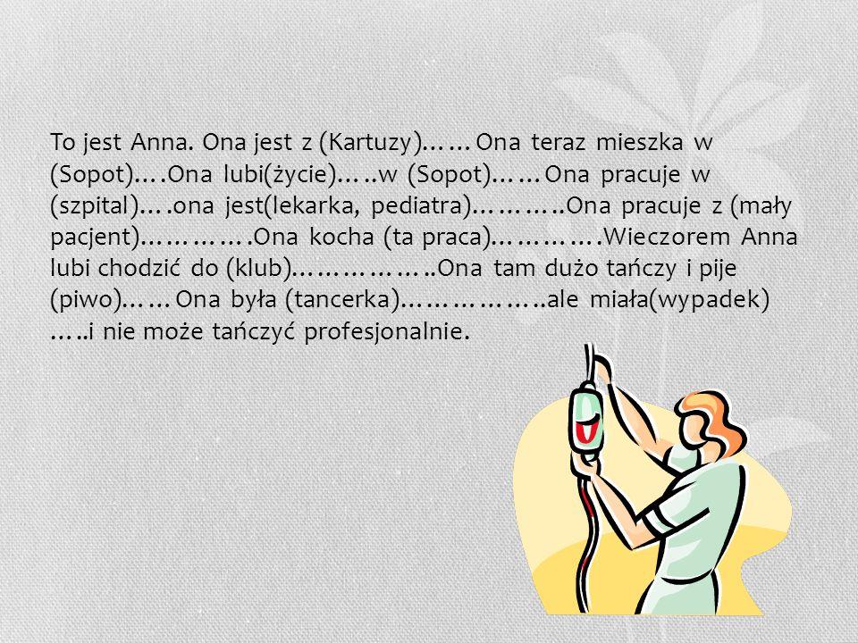 To jest Anna. Ona jest z (Kartuzy)……Ona teraz mieszka w (Sopot)….Ona lubi(życie)…..w (Sopot)……Ona pracuje w (szpital)….ona jest(lekarka, pediatra)……….