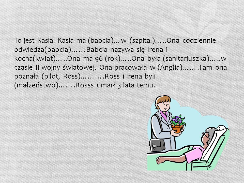 To jest Kasia. Kasia ma (babcia)…w (szpital)…..Ona codziennie odwiedza(babcia)……Babcia nazywa się Irena i kocha(kwiat)…..Ona ma 96 (rok)…..Ona była (s