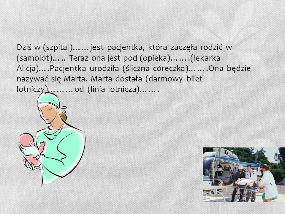 Dziś w (szpital)……jest pacjentka, która zaczęła rodzić w (samolot)….. Teraz ona jest pod (opieka)…….(lekarka Alicja)….Pacjentka urodziła (śliczna córe