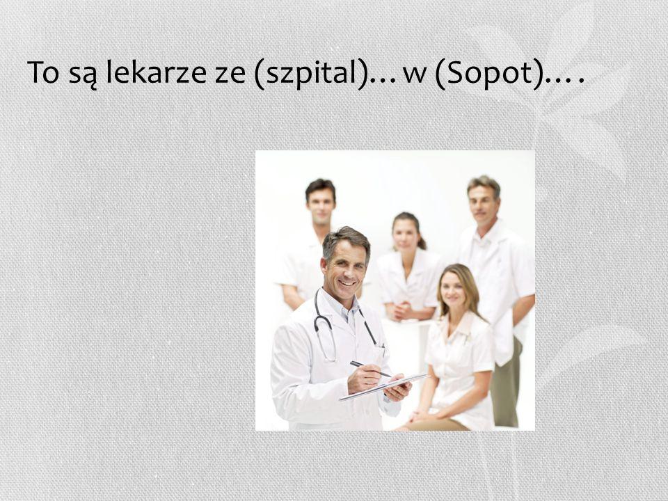 To są lekarze ze (szpital)…w (Sopot)….