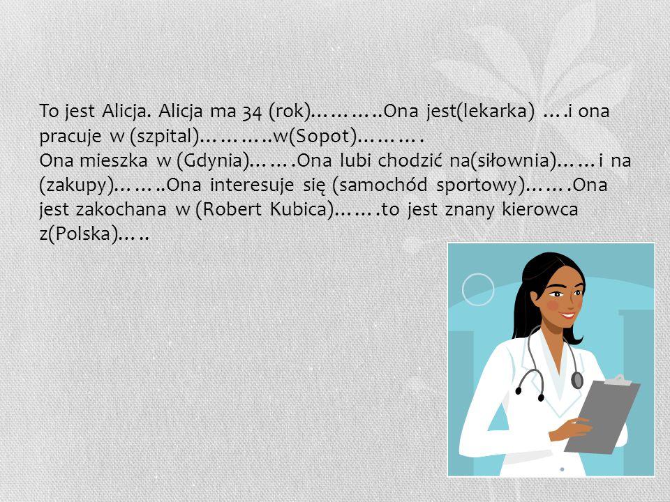 To jest Alicja. Alicja ma 34 (rok)………..Ona jest(lekarka) ….i ona pracuje w (szpital)………..w(Sopot)………. Ona mieszka w (Gdynia)…….Ona lubi chodzić na(sił
