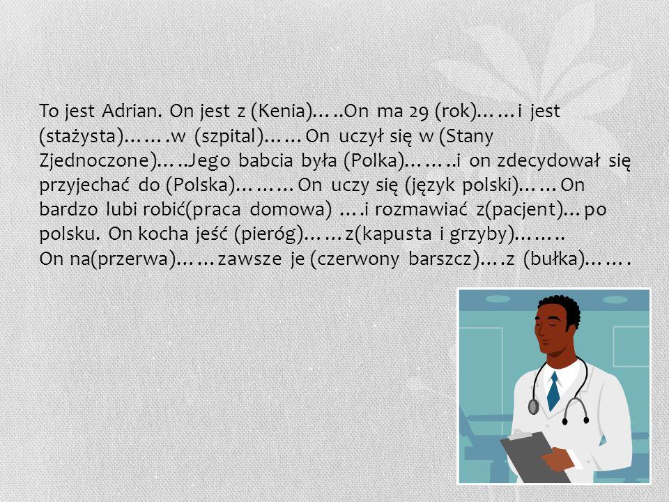 To jest Adrian. On jest z (Kenia)…..On ma 29 (rok)……i jest (stażysta)…….w (szpital)……On uczył się w (Stany Zjednoczone)…..Jego babcia była (Polka)……..
