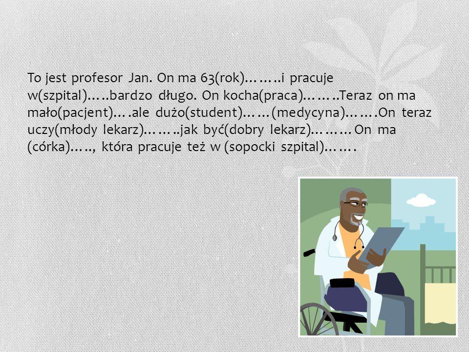 To jest profesor Jan. On ma 63(rok)……..i pracuje w(szpital)…..bardzo długo. On kocha(praca)……..Teraz on ma mało(pacjent)….ale dużo(student)……(medycyna