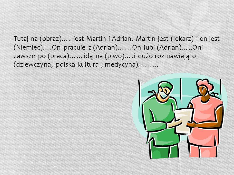 Tutaj na (obraz)…. jest Martin i Adrian. Martin jest (lekarz) i on jest (Niemiec)….On pracuje z (Adrian)……On lubi (Adrian)…..Oni zawsze po (praca)……id