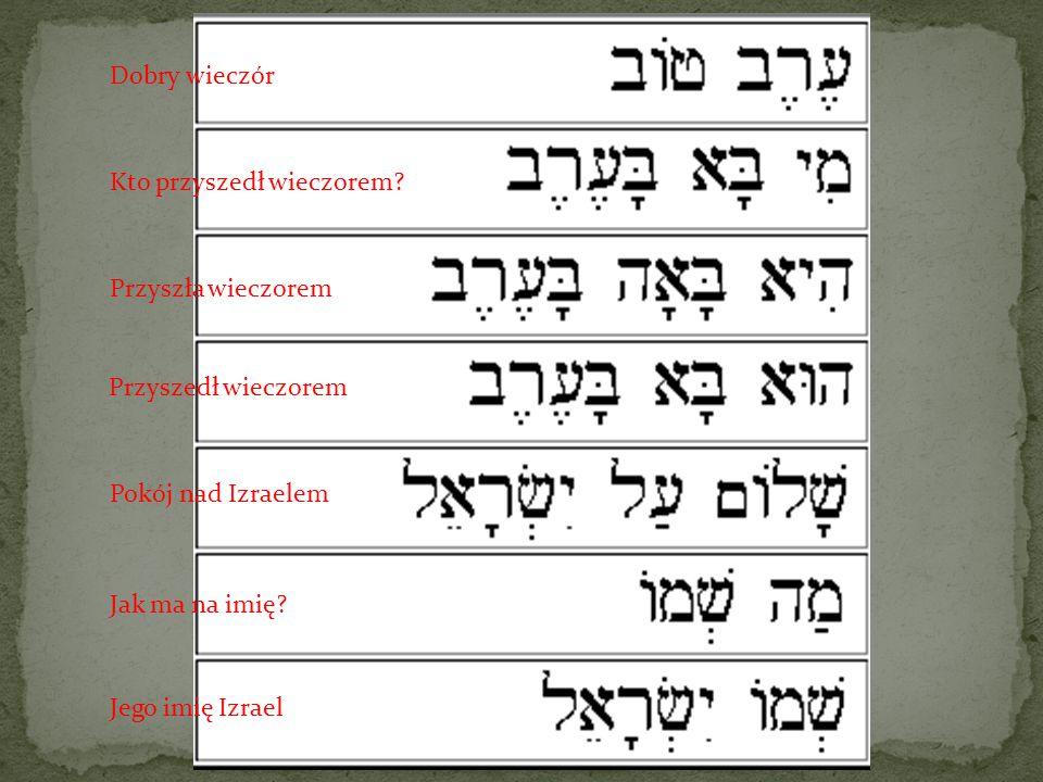 Dobry wieczór Kto przyszedł wieczorem? Przyszedł wieczorem Pokój nad Izraelem Jak ma na imię? Jego imię Izrael Przyszła wieczorem