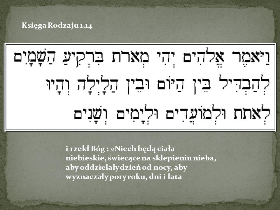 Księga Rodzaju 1,14 i rzekł Bóg : «Niech będą ciała niebieskie, świecące na sklepieniu nieba, aby oddzielały dzień od nocy, aby wyznaczały pory roku, dni i lata