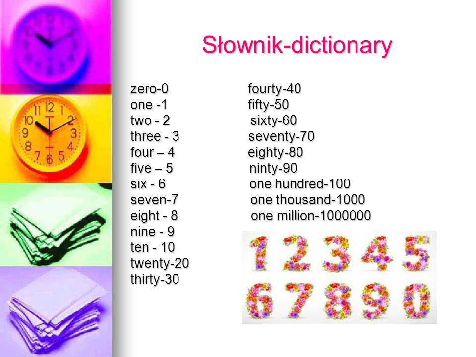 Słownik-dictionary Słownik-dictionary zero-0 fourty-40 one -1 fifty-50 two - 2 sixty-60 three - 3 seventy-70 four – 4 eighty-80 five – 5 ninty-90 six