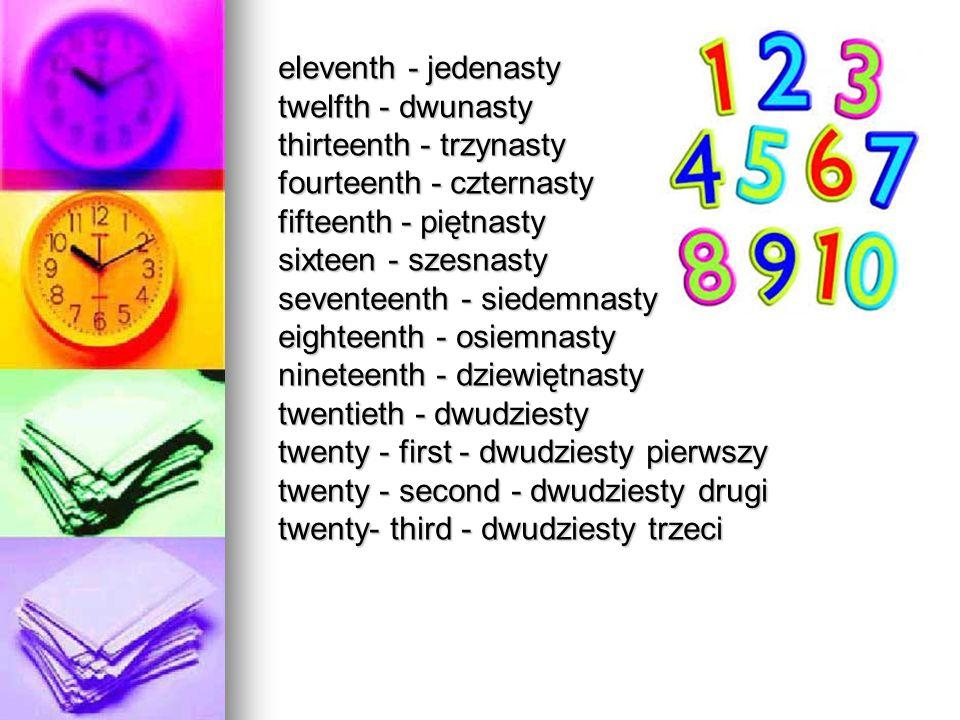 eleventh - jedenasty twelfth - dwunasty thirteenth - trzynasty fourteenth - czternasty fifteenth - piętnasty sixteen - szesnasty seventeenth - siedemn