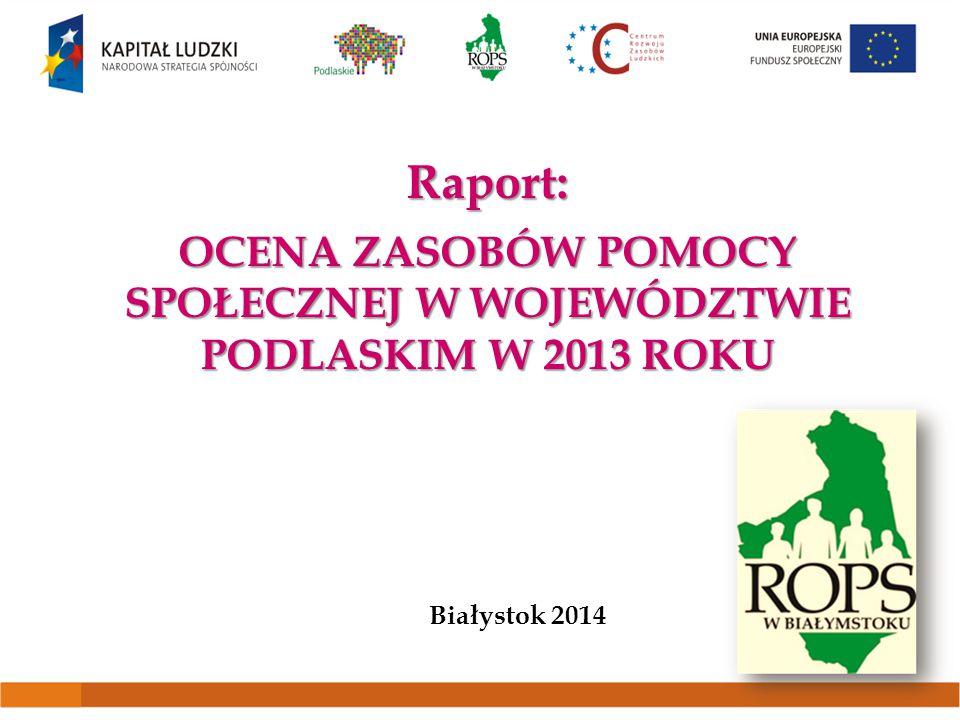 Raport: OCENA ZASOBÓW POMOCY SPOŁECZNEJ W WOJEWÓDZTWIE PODLASKIM W 2013 ROKU Białystok 2014