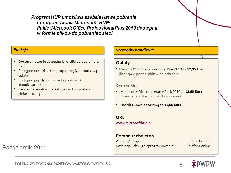 Program HUP umożliwia szybkie i łatwe pobranie oprogramowania Microsoft® HUP: Pakiet Microsoft Office Professional Plus 2010 dostępna w formie plików do pobrania z sieci 5 Oprogramowanie dostępne jako pliki do pobrania z sieci Dostępne nośniki z kopią zapasową (za dodatkową opłatą) Dostępne pojedyncze pakiety językowe (za dodatkową opłatą) Paczka materiałów marketingowych w postaci elektronicznej Oprogramowanie dostępne jako pliki do pobrania z sieci Dostępne nośniki z kopią zapasową (za dodatkową opłatą) Dostępne pojedyncze pakiety językowe (za dodatkową opłatą) Paczka materiałów marketingowych w postaci elektronicznej Funkcje Opłaty Microsoft® Office Professional Plus 2010 za 12,95 Euro (licencja w postaci plików do pobrania) Opcjonalnie: Microsoft® Office Language Pack 2010 za 12,95 Euro (licencja w postaci plików do pobrania) Nośnik z kopią zapasową za 11,99 Euro URL www.microsofthup.pl Pomoc techniczna Witryna/zakup: Telefon i e-mail Instalacja i obsługa oprogramowania: Telefon i online Opłaty Microsoft® Office Professional Plus 2010 za 12,95 Euro (licencja w postaci plików do pobrania) Opcjonalnie: Microsoft® Office Language Pack 2010 za 12,95 Euro (licencja w postaci plików do pobrania) Nośnik z kopią zapasową za 11,99 Euro URL www.microsofthup.pl Pomoc techniczna Witryna/zakup: Telefon i e-mail Instalacja i obsługa oprogramowania: Telefon i online Szczegóły handlowe Październik 2011